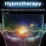 Hypnotherapy Reduce Stress, Lose Weight, and Improve Your Life Faster with Hypnosis, Quinn Spencer