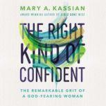 The Right Kind of Confident The Remarkable Grit of a God-Fearing Woman, Mary A. Kassian