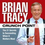 Crunch Point The 21 Secrets to Succeeding When It Matters Most, Brian Tracy