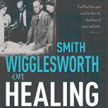 Smith Wigglesworth on Healing, Smith Wigglesworth