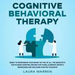 Cognitive Behavioral Therapy (CBT) Ready to Reprogram Your Brain? Get Rid of All The Negativity You've Been Carrying Around for Years, Eliminate Anxiety, Depression and Welcome Positive Thoughts, Laura Warren