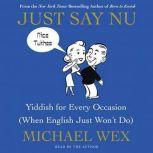 Just Say Nu Yiddish for Every Occasion (When English Just Won't Do), Michael Wex