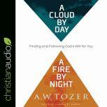 Cloud by Day, a Fire by Night Finding and Following God's Will for You, A.W. Tozer