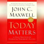 Today Matters 12 Daily Practices to Guarantee Tomorrow's Success, John C. Maxwell