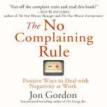 The No Complaining Rule Positive Ways to Deal with Negativity at Work, Jon Gordon