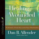 Healing the Wounded Heart The Heartache of Sexual Abuse and the Hope of Transformation, Dan B Allender