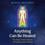 Anything Can Be Healed The Body Mirror System of Healing with Chakras, Martin Brofman