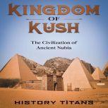 Kingdom of Kush: The Civilization of Ancient Nubia, History Titans