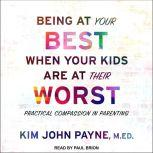 Being at Your Best When Your Kids Are at Their Worst Practical Compassion in Parenting, MED Payne