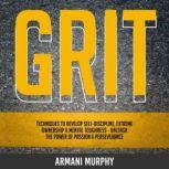 Grit Techniques to Develop Self-Discipline, Extreme Ownership & Mental Toughness - Unleash the Power of Passion & Perseverance, Armani Murphy