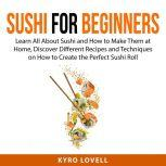 Sushi For Beginners Learn All About Sushi and How to Make Them at Home, Discover Different Recipes and Techniques on How to Create the Perfect Sushi Roll, Kyro Lovell