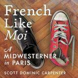 French Like Moi A Midwesterner in Paris, Scott Dominic Carpenter