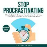 Stop procrastinating: A Simple Guide to Overcome Procrastination, How to Focus & Stay Productive, How to Turn Inaction Into Action, Justin Ward
