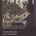 The Tolls of Uncertainty How Privilege and the Guilt Gap Shape Unemployment in America, Sarah Damaske