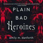 Plain Bad Heroines A Novel, Emily M. Danforth