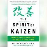 The Spirit of Kaizen Creating Lasting Excellence One Small Step at a Time, Bob Maurer