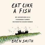 Eat Like a Fish My Adventures as a Fisherman Turned Restorative Ocean Farmer, Bren Smith