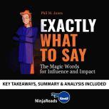 Summary of Exactly What to Say The Magic Words for Influence and Impact by Phil M Jones: Key Takeaways, Summary & Analysis Included, Ninja Reads