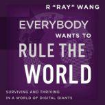 """Everybody Wants to Rule the World Surviving and Thriving in a World of Digital Giants, R """"Ray"""" Wang"""