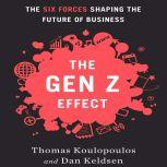 The Gen Z Effect The Six Forces Shaping the Future of Business, Tom Koulopoulos