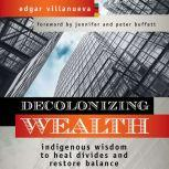 Decolonizing Wealth Indigenous Wisdom to Heal Divides and Restore Balance, Edgar Villanueva