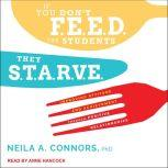 If You Don't Feed the Students, They Starve Improving Attitude and Achievement through Positive Relationships, PhD Connors