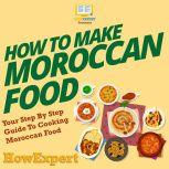 How To Make Moroccan Food Your Step By Step Guide To Cooking Moroccan Food, HowExpert