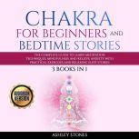 Chakra for Beginners  And Bedtime Stories - 3 books in 1 The Complete Guide to Learn Meditation Techniques, Mindfulness and Relieve Anxiety with Practical Exercises and Relaxing Sleep Stories, Ashley Stones