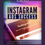 Instagram Ads Success The Complete Beginner's Guide To Successful Advertising On Instagram, Dr. Mike Steves