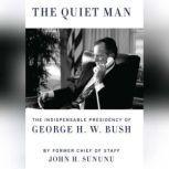 The Quiet Man The Indispensable Presidency of George H.W. Bush, John H. Sununu
