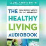 The Healthy Living Audiobook Simple, Everyday Habits for Your Body, Mind and Spirit