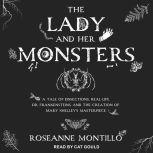 The Lady and Her Monsters A Tale of Dissections, Real-Life Dr. Frankensteins, and the Creation of Mary Shelley's Masterpiece, Roseanne Montillo