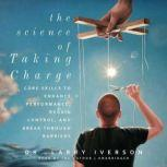 The Science of Taking Charge Core Skills to Enhance Performance, Regain Control, and Break through Barriers, Dr. Larry Iverson