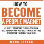 How to Become a People Magnet 62 Simple Strategies to Build Powerful Relationships and Positively Impact the Lives of Everyone You Get in Touch with, Marc Reklau
