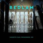 Bedlam An Intimate Journey Into America's Mental Health Crisis, Kenneth Paul Rosenberg