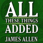 All These Things Added  plus As He Thought: The Life of James Allen, James Allen