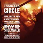 The Squared Circle Life, Death, and Professional Wrestling, David Shoemaker