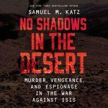 No Shadows in the Desert Murder, Espionage, Vengeance, and the Untold Story of the Destruction of ISIS, Samuel M. Katz
