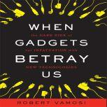 When Gadgets Betray Us The Dark Side of Our Infatuation With New Technologies, Robert Vamosi