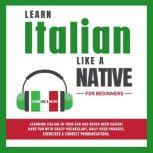 Learn Italian Like a Native for Beginners: Learning Italian in Your Car Has Never Been Easier! Have Fun with Crazy Vocabulary, Daily Used Phrases, Exercises & Correct Pronunciations, Learn Like a Native