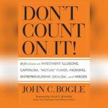 """Don't Count On It! Reflections of Investment Illusions, Capitalism, """"mutual"""" Funds, Indexing, Entrepreneurship, Idealism, and Heroes, John C. Bogle"""