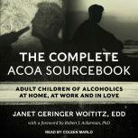 The Complete ACOA Sourcebook Adult Children of Alcoholics at Home, at Work and in Love, EdD Woititz