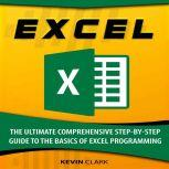 Excel The Ultimate Comprehensive Step-By-Step Guide to the Basics of Excel Programming, Kevin Clark