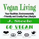 Vegan Living Your Healthier, Environmentally- Friendly and Cruelty-Free Lifestyle, J. Steele