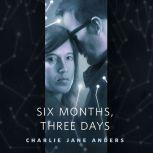 Six Months, Three Days A Tor.Com Original, Charlie Jane Anders