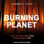 Burning Planet The Story of Fire Through Time, Andrew C. Scott