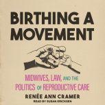 Birthing a Movement Midwives, Law, and the Politics of Reproductive Care, Renee Ann Cramer