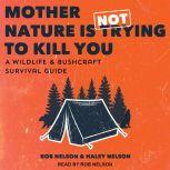Mother Nature is Not Trying to Kill You A Wildlife & Bushcraft Survival Guide, Haley Nelson