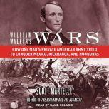 William Walker's Wars How One Man's Private American Army Tried to Conquer Mexico, Nicaragua, and Honduras, Scott Martelle