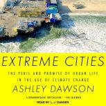 Extreme Cities The Peril and Promise of Urban Life in the Age of Climate Change, Ashley Dawson